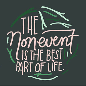 """Text image: """"The nonevent is the best part of life."""""""